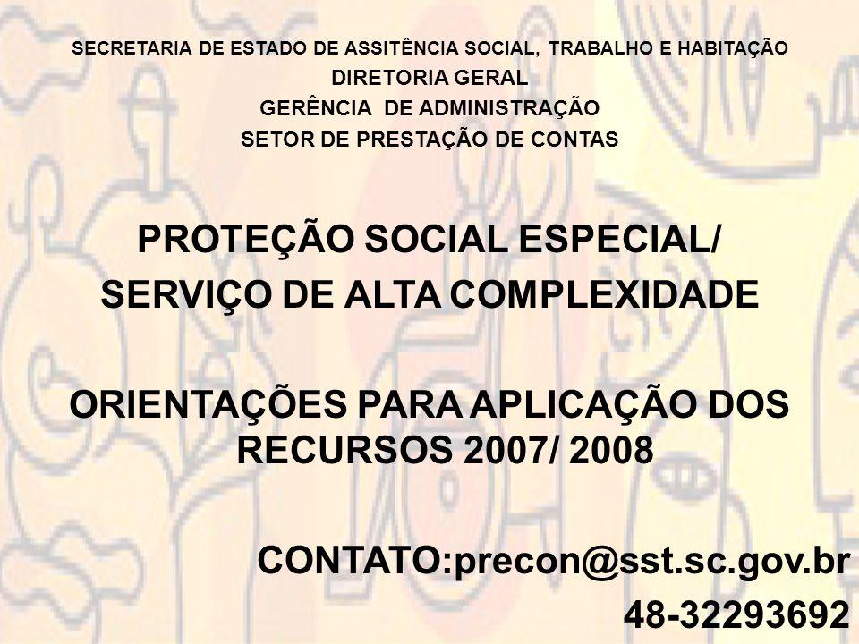 SECRETARIA DE ESTADO DE ASSITÊNCIA SOCIAL, TRABALHO E HABITAÇÃO DIRETORIA GERAL GERÊNCIA DE ADMINISTRAÇÃO SETOR DE PRESTAÇÃO DE CONTAS PROTEÇÃO SOCIAL ESPECIAL/ SERVIÇO DE ALTA COMPLEXIDADE ORIENTAÇÕES PARA APLICAÇÃO DOS RECURSOS 2007/ 2008 CONTATO:precon@sst.sc.gov.br 48-32293692