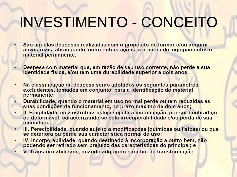INVESTIMENTO - CONCEITO São aquelas despesas realizadas com o propósito de formar e/ou adquirir ativos reais, abrangendo, entre outras ações, a compra de, equipamentos e material permanente.