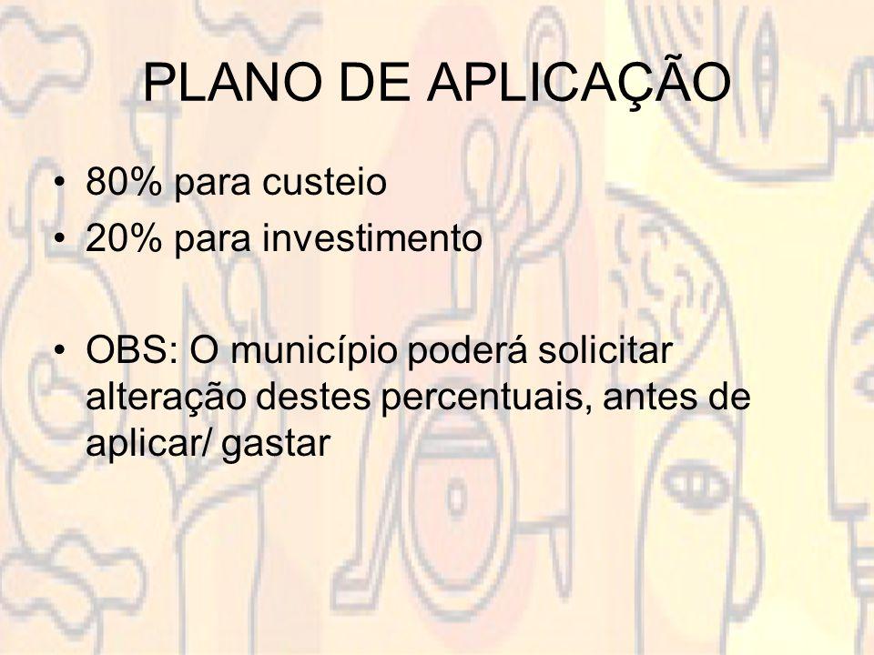 PLANO DE APLICAÇÃO 80% para custeio 20% para investimento OBS: O município poderá solicitar alteração destes percentuais, antes de aplicar/ gastar
