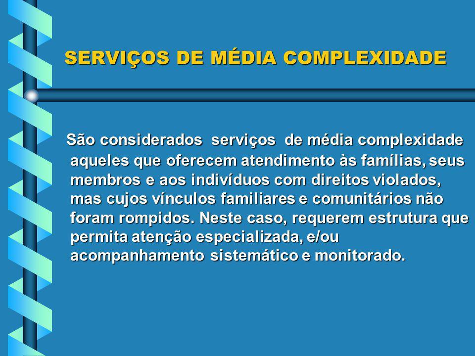 SERVIÇOS DE MÉDIA COMPLEXIDADE São considerados serviços de média complexidade aqueles que oferecem atendimento às famílias, seus membros e aos indiví