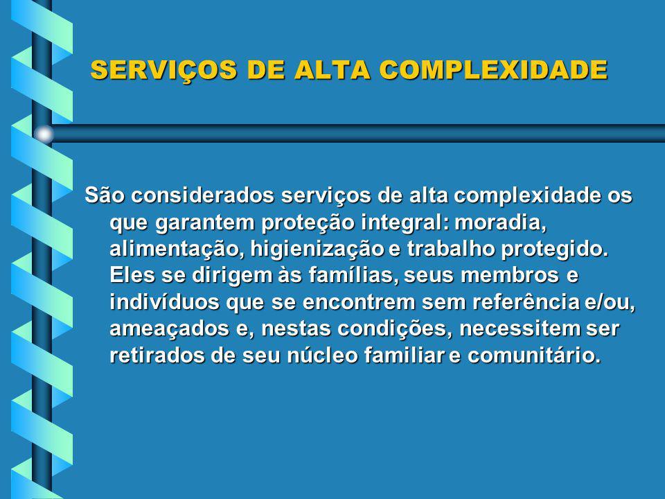 SERVIÇOS DE ALTA COMPLEXIDADE São considerados serviços de alta complexidade os que garantem proteção integral: moradia, alimentação, higienização e trabalho protegido.