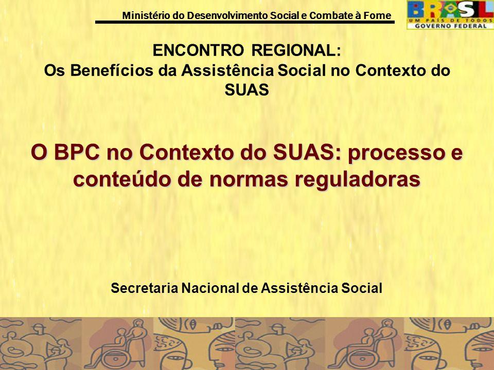 Ministério do Desenvolvimento Social e Combate à Fome ENCONTRO REGIONAL: Os Benefícios da Assistência Social no Contexto do SUAS O BPC no Contexto do