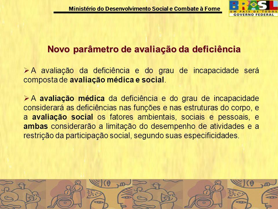Ministério do Desenvolvimento Social e Combate à Fome Novo parâmetro de avaliação da deficiência A avaliação da deficiência e do grau de incapacidade