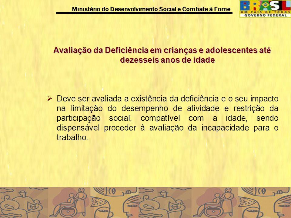 Ministério do Desenvolvimento Social e Combate à Fome Avaliação da Deficiência em crianças e adolescentes até dezesseis anos de idade Deve ser avaliad