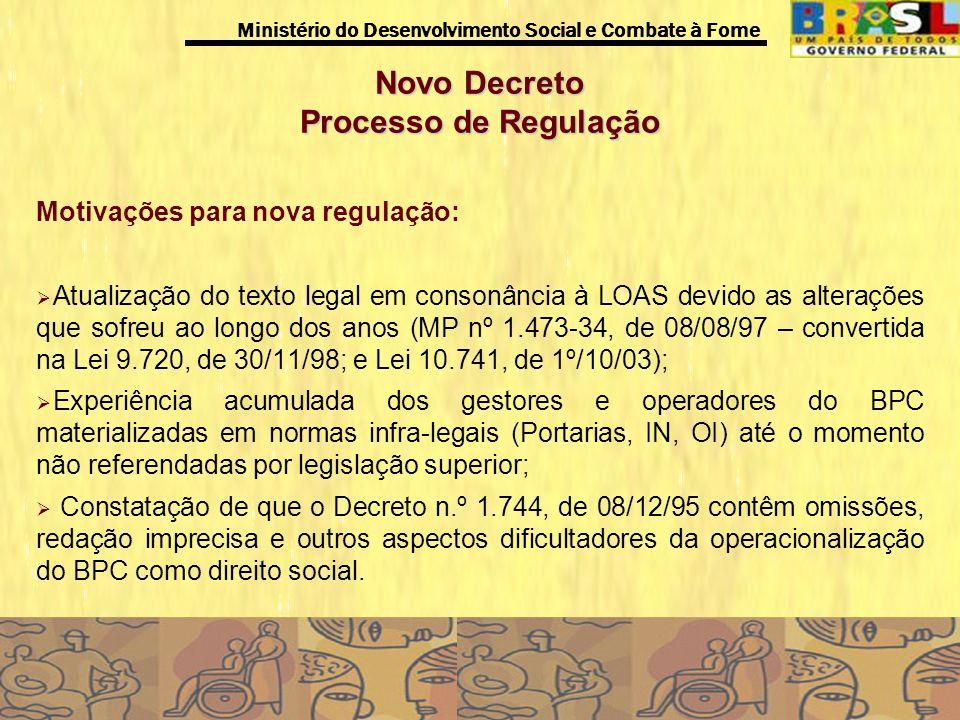 Ministério do Desenvolvimento Social e Combate à Fome Novo Decreto Processo de Regulação Processos: Elaboração de minuta de Decreto (2004); Encontro em São Paulo - Oficina (Coordenadores dos Estados na área da Assistência Social, do INSS, Conselhos de Assistência Social, CONGEMAS, entre outros); Oficina O BPC na Perspectiva do SUAS – (INSS, Coordenadores Estaduais, DATAPREV) – 2005; Debates entre o MDS, MPS e INSS (2005); Realização do Seminário Nacional Construindo o BPC na Perspectiva do SUAS, com a participação de representantes de beneficiários, CNAS, CONGEMAS, FONSEAS, Conselho do Idoso, CORDE, CGU, entre outros (2005); Situação atual.