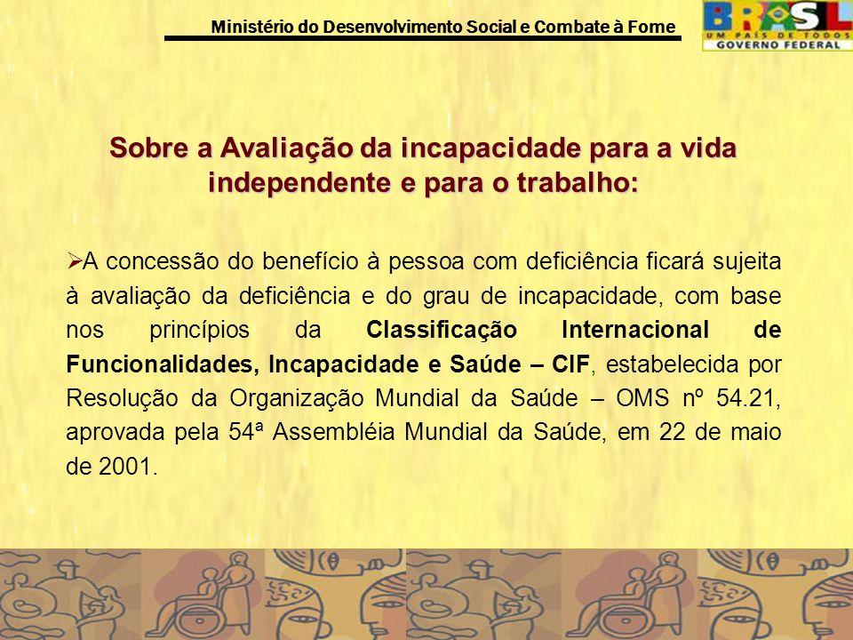 Ministério do Desenvolvimento Social e Combate à Fome Novo parâmetro de avaliação da deficiência Visa reduzir o grau de arbitrariedade e subjetividade existente nos moldes atuais de avaliação.