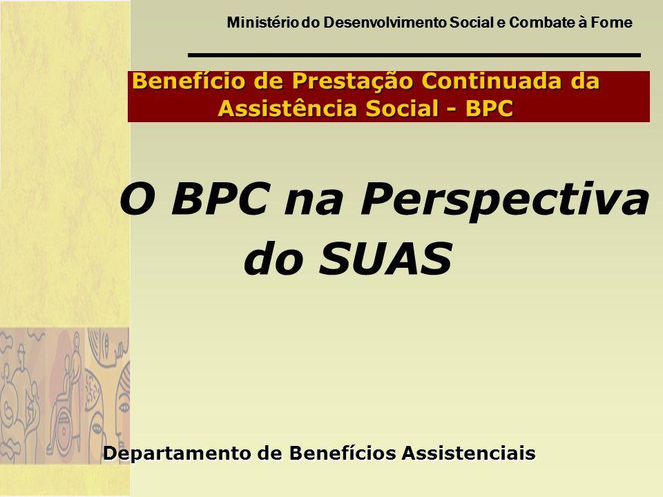 Ministério do Desenvolvimento Social e Combate à Fome Benefício de Prestação Continuada da Assistência Social - BPC O BPC na Perspectiva do SUAS Depar