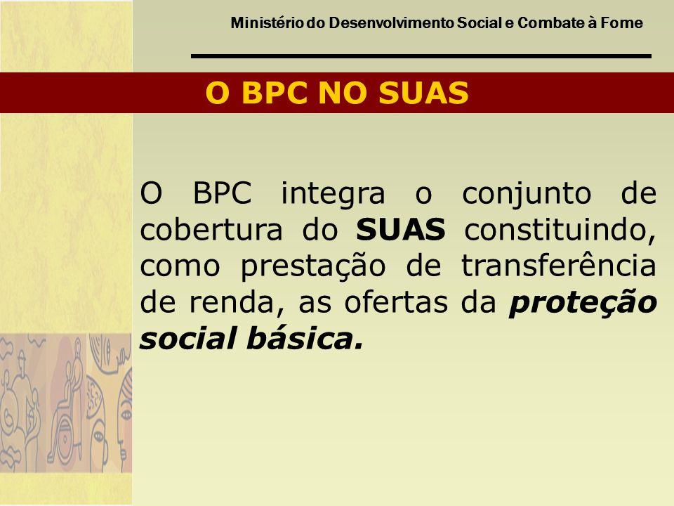 Ministério do Desenvolvimento Social e Combate à Fome O BPC NO SUAS O BPC integra o conjunto de cobertura do SUAS constituindo, como prestação de tran