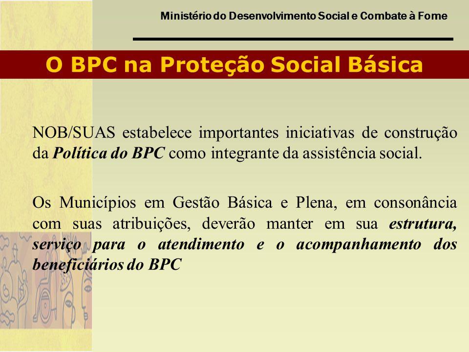 Ministério do Desenvolvimento Social e Combate à Fome O BPC na Proteção Social Básica NOB/SUAS estabelece importantes iniciativas de construção da Pol