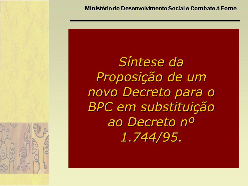 Ministério do Desenvolvimento Social e Combate à Fome Síntese da Proposição de um novo Decreto para o BPC em substituição ao Decreto nº 1.744/95.