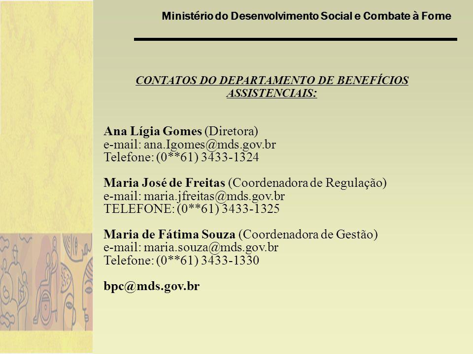 Ministério do Desenvolvimento Social e Combate à Fome CONTATOS DO DEPARTAMENTO DE BENEFÍCIOS ASSISTENCIAIS : Ana Lígia Gomes (Diretora) e-mail: ana.Ig
