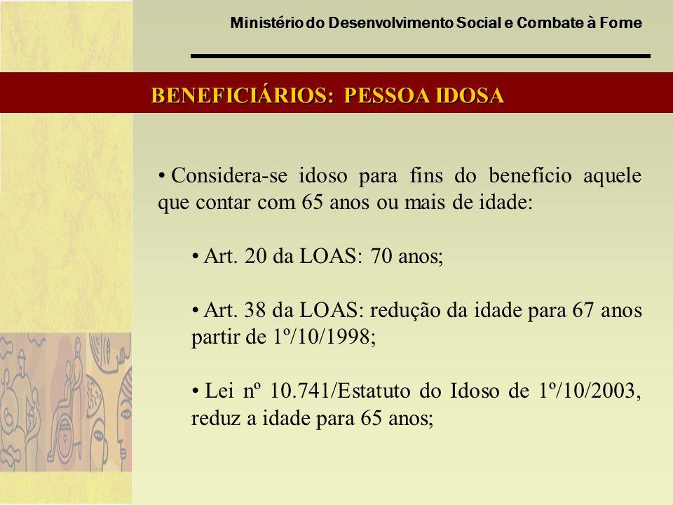 Ministério do Desenvolvimento Social e Combate à Fome BENEFICIÁRIOS: PESSOA IDOSA Considera-se idoso para fins do benefício aquele que contar com 65 a