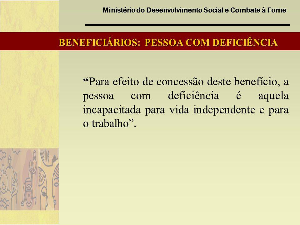 Ministério do Desenvolvimento Social e Combate à Fome BENEFICIÁRIOS: PESSOA COM DEFICIÊNCIA Para efeito de concessão deste benefício, a pessoa com def