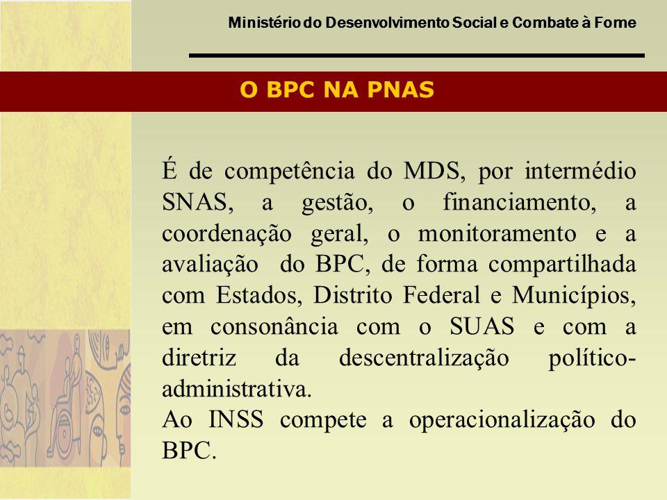 Ministério do Desenvolvimento Social e Combate à Fome O BPC NA PNAS É de competência do MDS, por intermédio SNAS, a gestão, o financiamento, a coorden