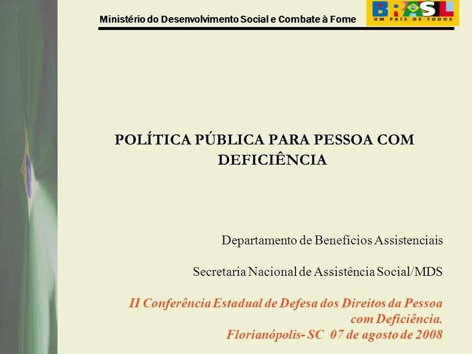 Ministério do Desenvolvimento Social e Combate à Fome POLÍTICA PÚBLICA PARA PESSOA COM DEFICIÊNCIA Departamento de Benefícios Assistenciais Secretaria