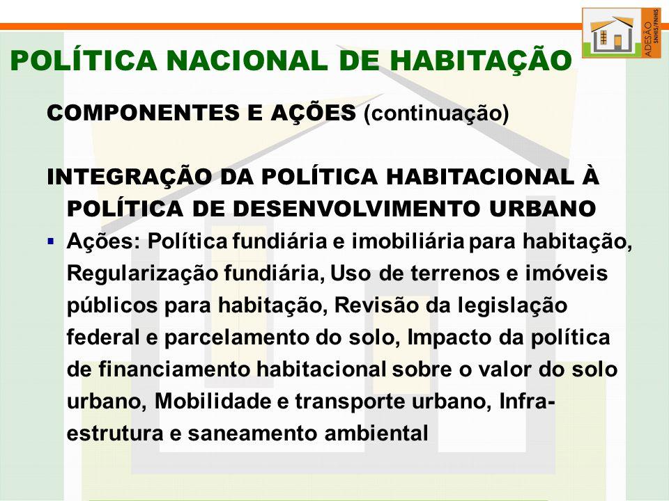 POLÍTICA NACIONAL DE HABITAÇÃO COMPONENTES E AÇÕES (continuação) INTEGRAÇÃO DA POLÍTICA HABITACIONAL À POLÍTICA DE DESENVOLVIMENTO URBANO Ações: Política fundiária e imobiliária para habitação, Regularização fundiária, Uso de terrenos e imóveis públicos para habitação, Revisão da legislação federal e parcelamento do solo, Impacto da política de financiamento habitacional sobre o valor do solo urbano, Mobilidade e transporte urbano, Infra- estrutura e saneamento ambiental