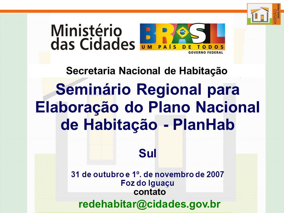 contato redehabitar@cidades.gov.br Secretaria Nacional de Habitação Seminário Regional para Elaboração do Plano Nacional de Habitação - PlanHab Sul 31 de outubro e 1º.