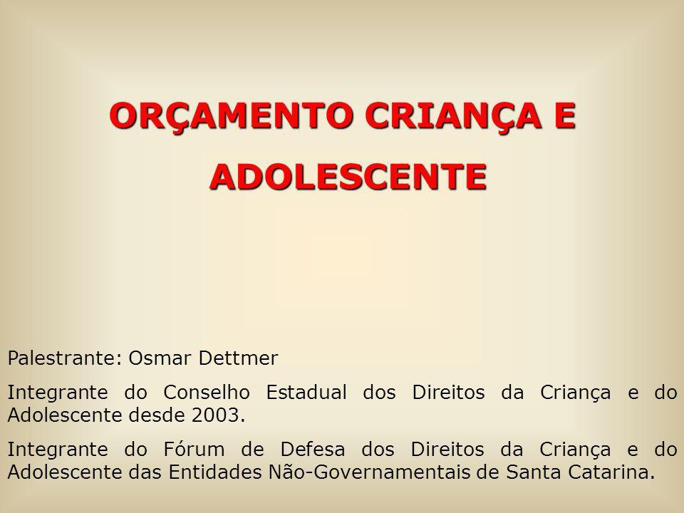 ORÇAMENTO CRIANÇA E ADOLESCENTE ADOLESCENTE Palestrante: Osmar Dettmer Integrante do Conselho Estadual dos Direitos da Criança e do Adolescente desde 2003.