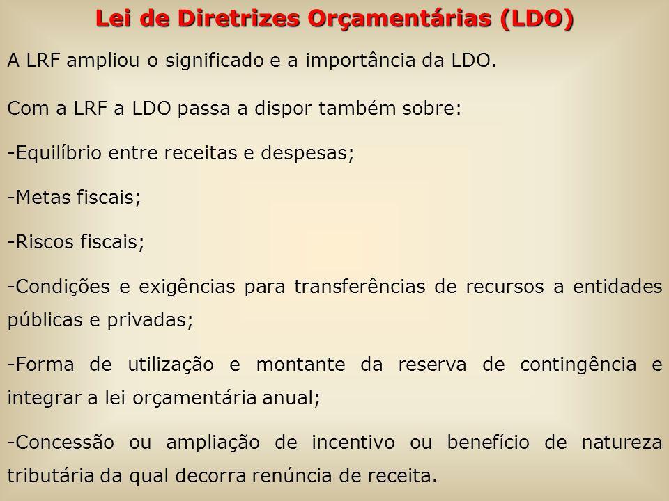 Lei de Diretrizes Orçamentárias (LDO) A LRF ampliou o significado e a importância da LDO. Com a LRF a LDO passa a dispor também sobre: -Equilíbrio ent