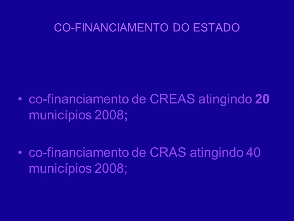 CO-FINANCIAMENTO DO ESTADO co-financiamento de CREAS atingindo 20 municípios 2008; co-financiamento de CRAS atingindo 40 municípios 2008;