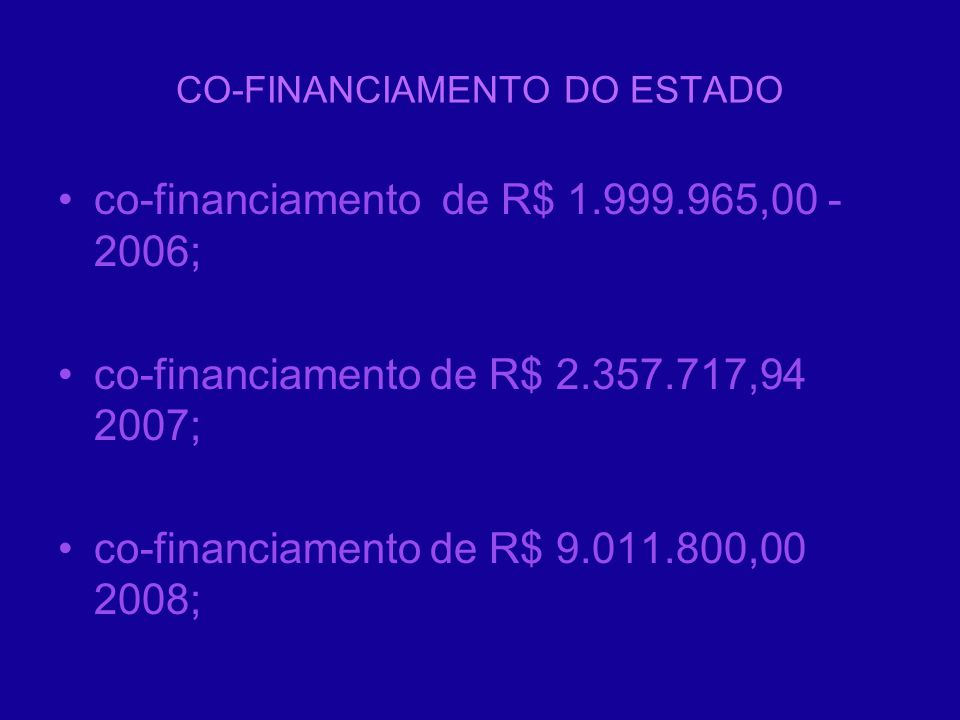co-financiamento de R$ 1.999.965,00 - 2006; co-financiamento de R$ 2.357.717,94 2007; co-financiamento de R$ 9.011.800,00 2008;