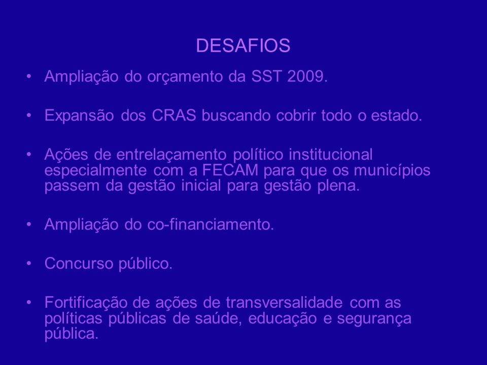 DESAFIOS Ampliação do orçamento da SST 2009. Expansão dos CRAS buscando cobrir todo o estado. Ações de entrelaçamento político institucional especialm