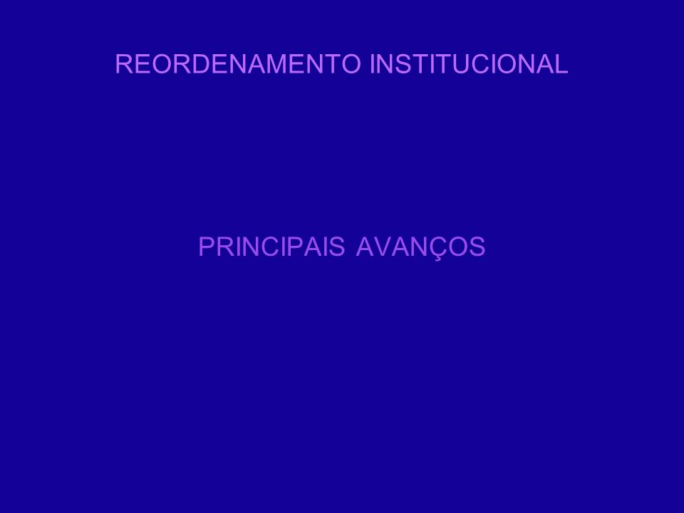 REORDENAMENTO INSTITUCIONAL PRINCIPAIS AVANÇOS