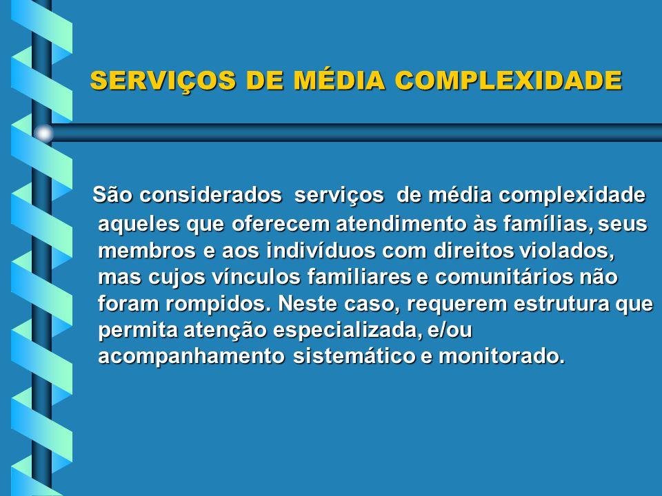 SERVIÇOS DE MÉDIA COMPLEXIDADE São considerados serviços de média complexidade aqueles que oferecem atendimento às famílias, seus membros e aos indivíduos com direitos violados, mas cujos vínculos familiares e comunitários não foram rompidos.