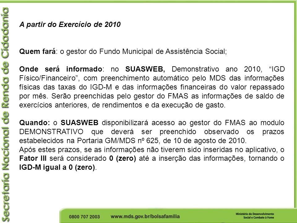 A partir do Exercício de 2010 Quem fará: o gestor do Fundo Municipal de Assistência Social; Onde será informado: no SUASWEB, Demonstrativo ano 2010, I