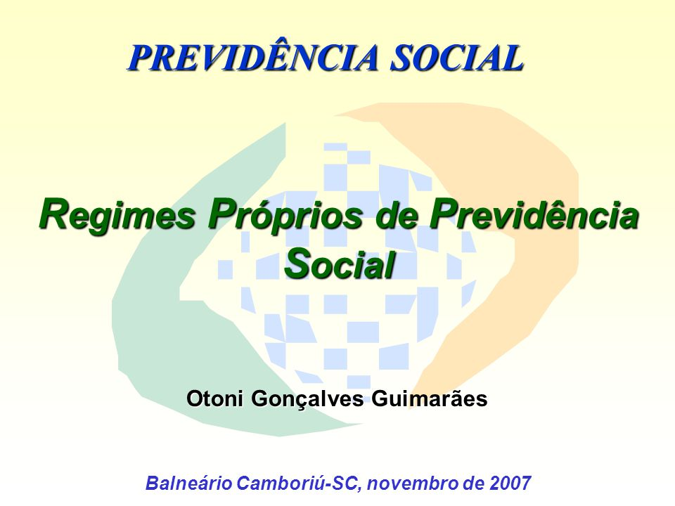 Balneário Camboriú-SC, novembro de 2007 R egimes P róprios de P revidência S ocial PREVIDÊNCIA SOCIAL Otoni Gonçalves Guimarães