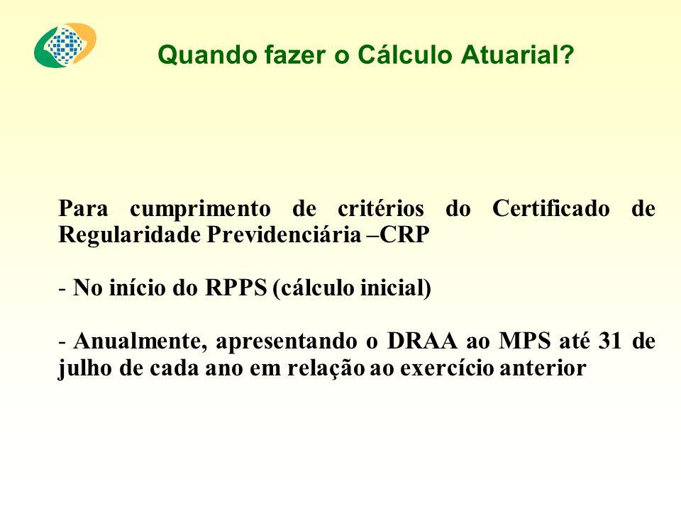 Quando fazer o Cálculo Atuarial? Para cumprimento de critérios do Certificado de Regularidade Previdenciária –CRP - No início do RPPS (cálculo inicial