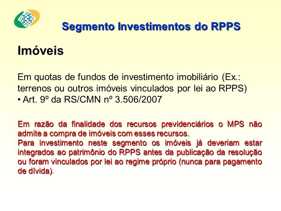 Segmento Investimentos do RPPS Em razão da finalidade dos recursos previdenciários o MPS não admite a compra de imóveis com esses recursos. Para inves