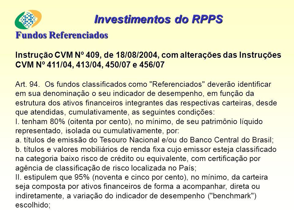Investimentos do RPPS Fundos Referenciados Instrução CVM Nº 409, de 18/08/2004, com alterações das Instruções CVM Nº 411/04, 413/04, 450/07 e 456/07 A