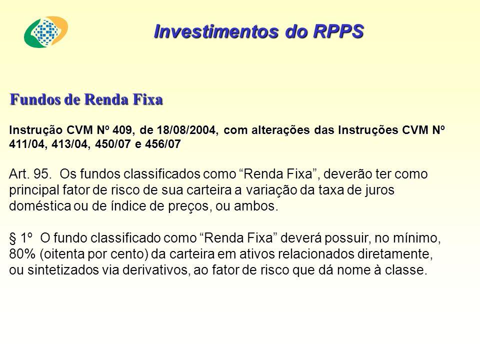 Investimentos do RPPS Fundos de Renda Fixa Instrução CVM Nº 409, de 18/08/2004, com alterações das Instruções CVM Nº 411/04, 413/04, 450/07 e 456/07 A