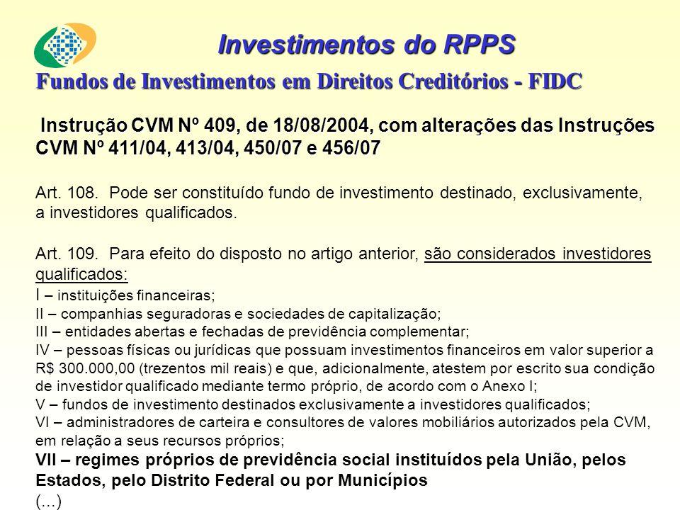 Investimentos do RPPS Fundos de Investimentos em Direitos Creditórios - FIDC Instrução CVM Nº 409, de 18/08/2004, com alterações das Instruções CVM Nº