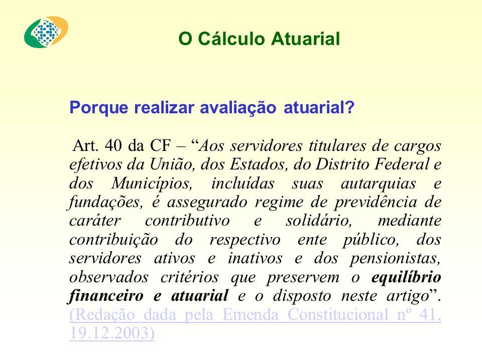 O Cálculo Atuarial Porque realizar avaliação atuarial? Art. 40 da CF – Aos servidores titulares de cargos efetivos da União, dos Estados, do Distrito