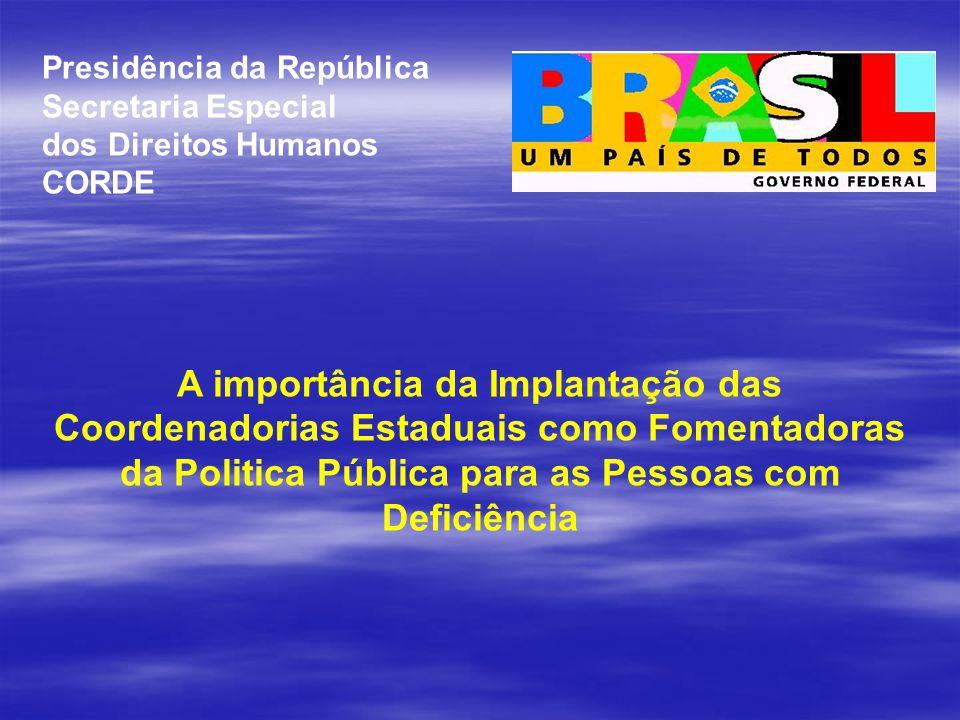 Presidência da República Secretaria Especial dos Direitos Humanos CORDE A importância da Implantação das Coordenadorias Estaduais como Fomentadoras da