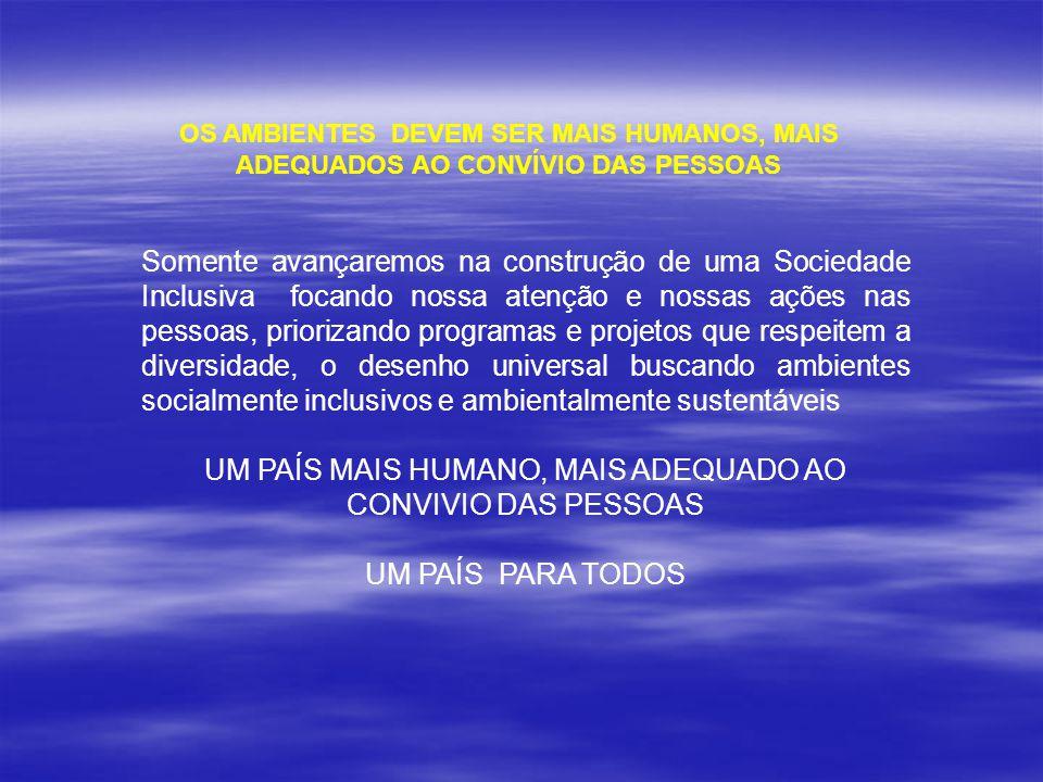 OS AMBIENTES DEVEM SER MAIS HUMANOS, MAIS ADEQUADOS AO CONVÍVIO DAS PESSOAS Somente avançaremos na construção de uma Sociedade Inclusiva focando nossa