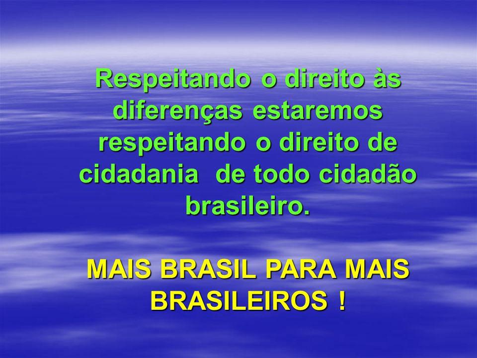 Respeitando o direito às diferenças estaremos respeitando o direito de cidadania de todo cidadão brasileiro. MAIS BRASIL PARA MAIS BRASILEIROS !