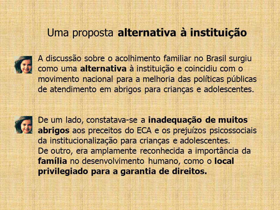 Uma proposta alternativa à instituição A discussão sobre o acolhimento familiar no Brasil surgiu como uma alternativa à instituição e coincidiu com o