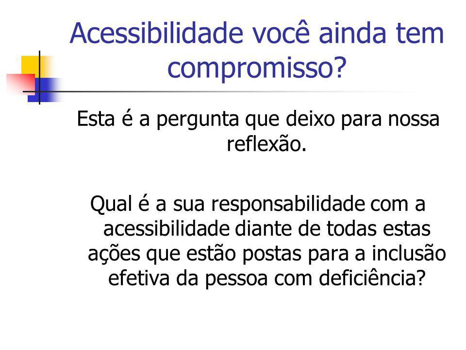Acessibilidade você ainda tem compromisso? Esta é a pergunta que deixo para nossa reflexão. Qual é a sua responsabilidade com a acessibilidade diante