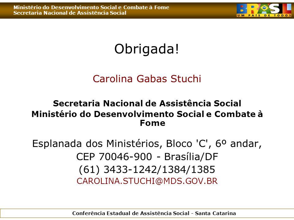 Ministério do Desenvolvimento Social e Combate à Fome Secretaria Nacional de Assistência Social Conferência Estadual de Assistência Social - Santa Catarina Obrigada.