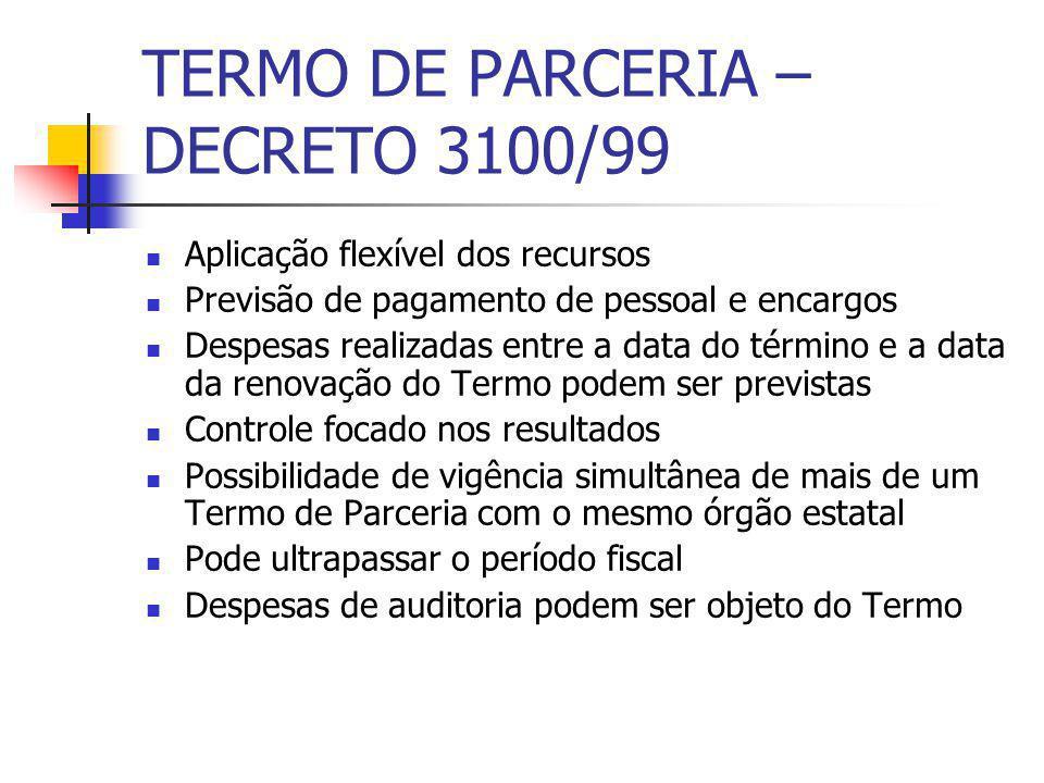 TERMO DE PARCERIA – DECRETO 3100/99 Aplicação flexível dos recursos Previsão de pagamento de pessoal e encargos Despesas realizadas entre a data do té