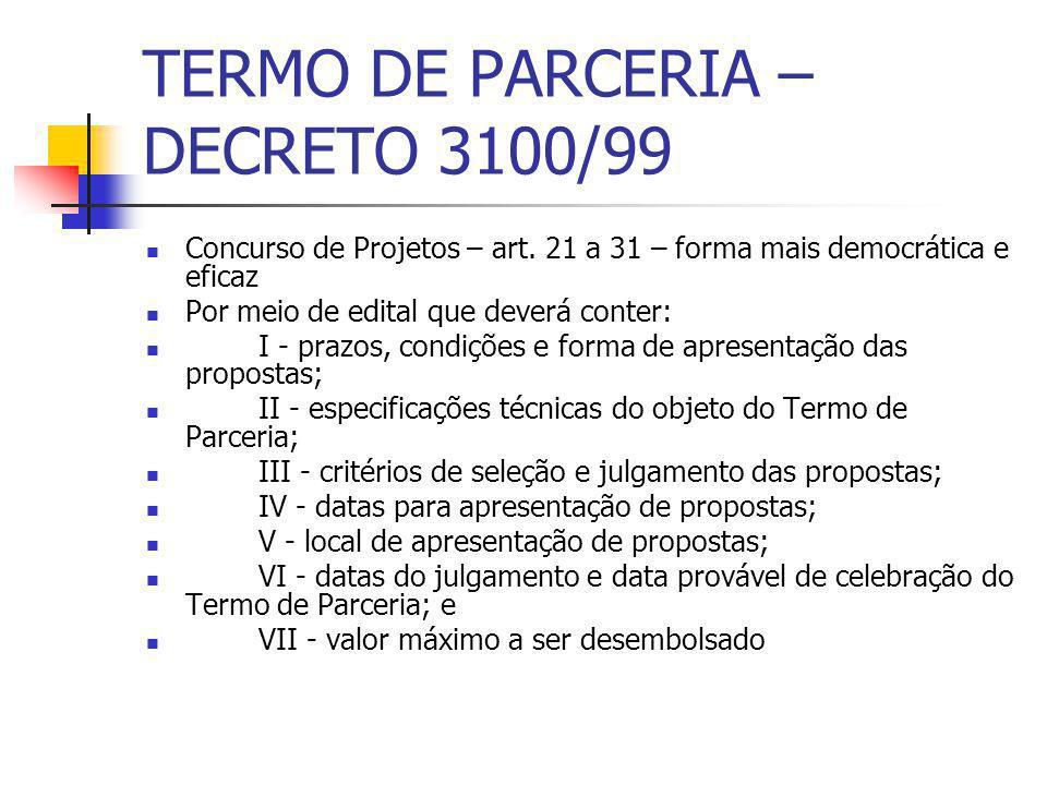 TERMO DE PARCERIA – DECRETO 3100/99 Concurso de Projetos – art. 21 a 31 – forma mais democrática e eficaz Por meio de edital que deverá conter: I - pr