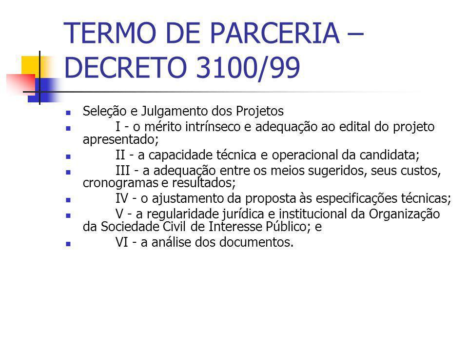 TERMO DE PARCERIA – DECRETO 3100/99 Seleção e Julgamento dos Projetos I - o mérito intrínseco e adequação ao edital do projeto apresentado; II - a cap
