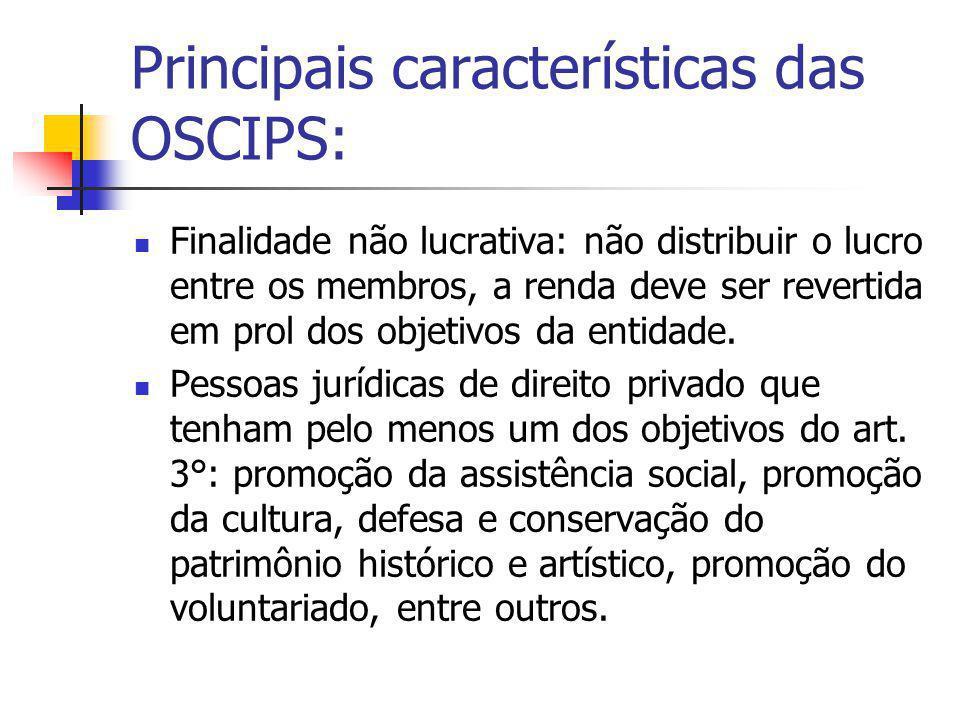 Principais características das OSCIPS: Finalidade não lucrativa: não distribuir o lucro entre os membros, a renda deve ser revertida em prol dos objet