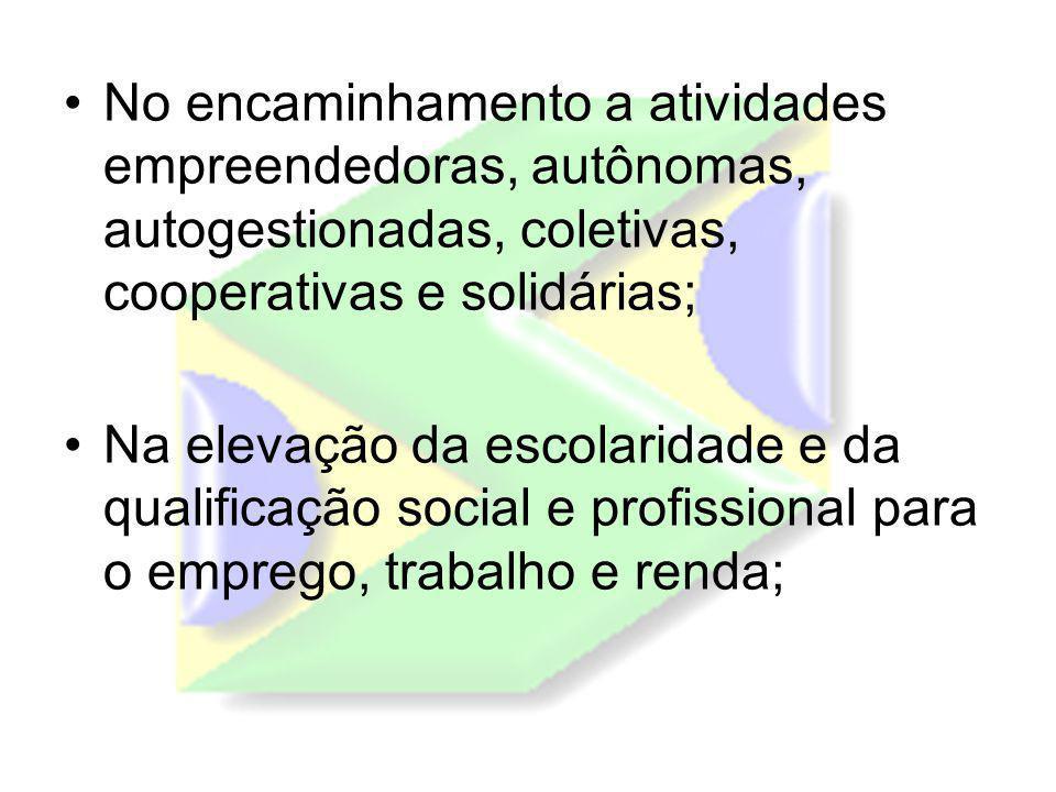 No encaminhamento a atividades empreendedoras, autônomas, autogestionadas, coletivas, cooperativas e solidárias; Na elevação da escolaridade e da qualificação social e profissional para o emprego, trabalho e renda;