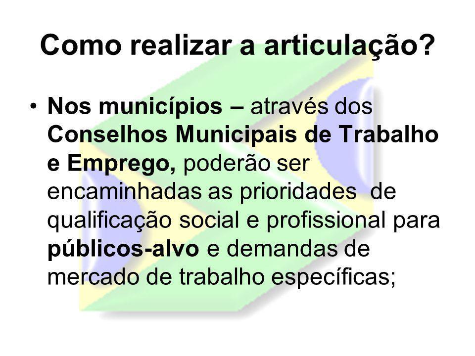 Como realizar a articulação? Nos municípios – através dos Conselhos Municipais de Trabalho e Emprego, poderão ser encaminhadas as prioridades de quali