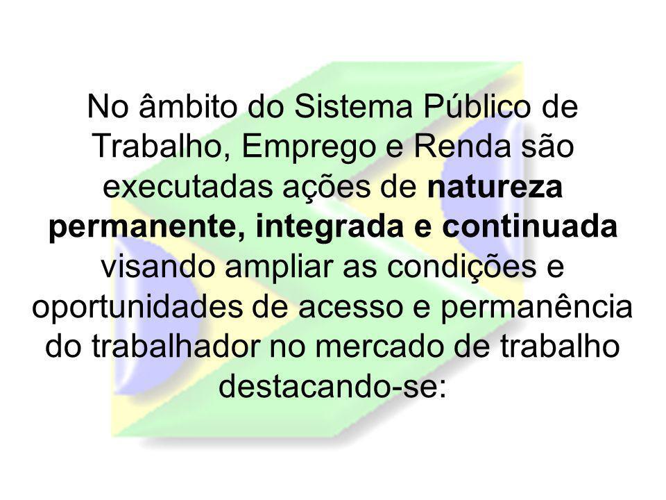 No âmbito do Sistema Público de Trabalho, Emprego e Renda são executadas ações de natureza permanente, integrada e continuada visando ampliar as condi