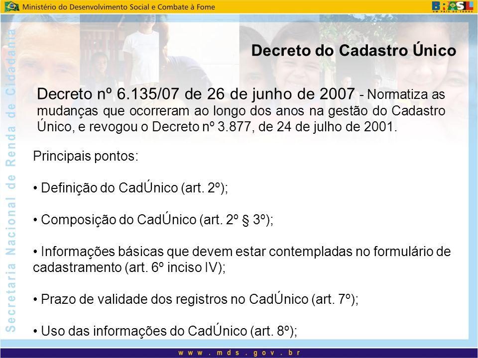Decreto do Cadastro Único Decreto nº 6.135/07 de 26 de junho de 2007 - Normatiza as mudanças que ocorreram ao longo dos anos na gestão do Cadastro Único, e revogou o Decreto nº 3.877, de 24 de julho de 2001.